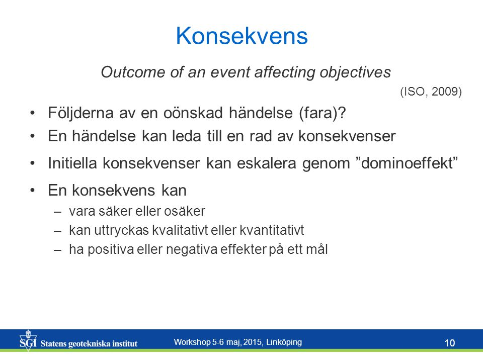 Workshop 5-6 maj, 2015, Linköping 10 Konsekvens Outcome of an event affecting objectives (ISO, 2009) Följderna av en oönskad händelse (fara)? En hände
