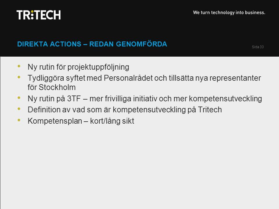 Sida 33 DIREKTA ACTIONS – REDAN GENOMFÖRDA Ny rutin för projektuppföljning Tydliggöra syftet med Personalrådet och tillsätta nya representanter för Stockholm Ny rutin på 3TF – mer frivilliga initiativ och mer kompetensutveckling Definition av vad som är kompetensutveckling på Tritech Kompetensplan – kort/lång sikt