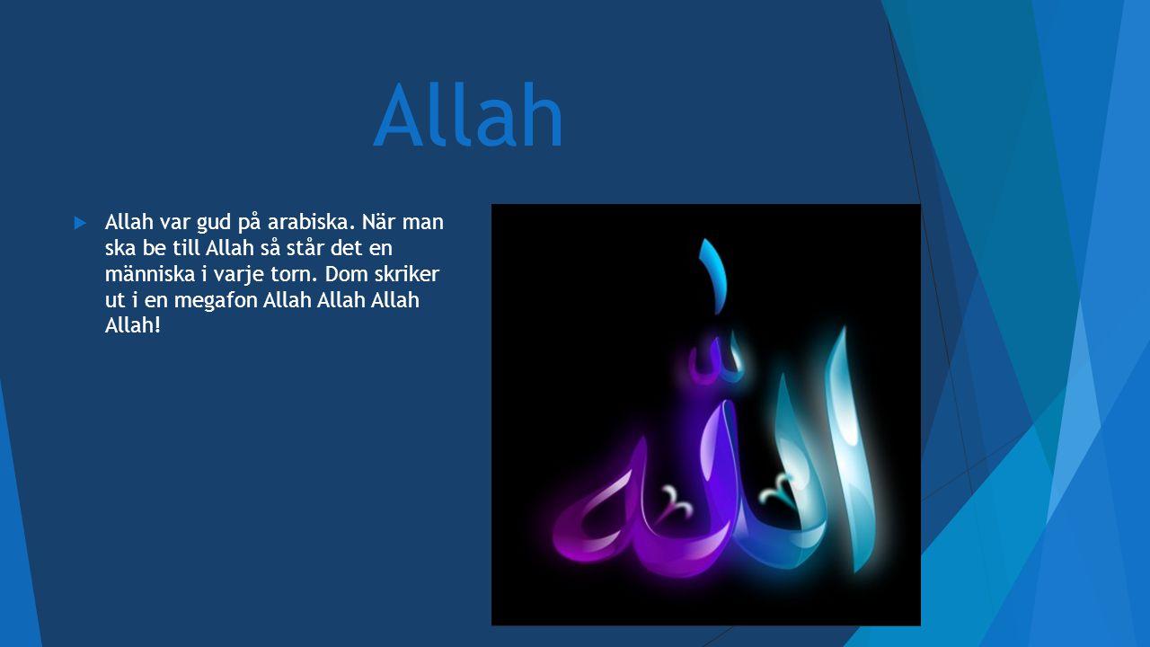 Allah  Allah var gud på arabiska. När man ska be till Allah så står det en människa i varje torn. Dom skriker ut i en megafon Allah Allah Allah Allah