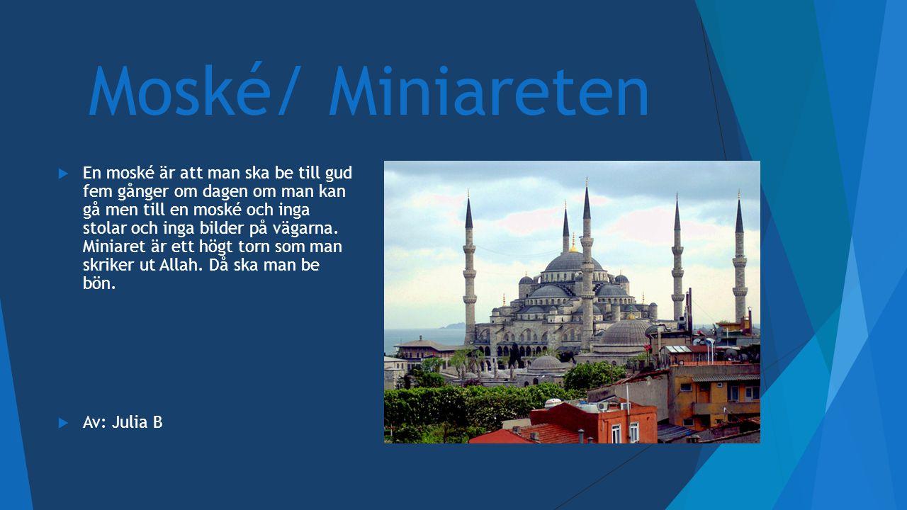 Moské/ Miniareten  En moské är att man ska be till gud fem gånger om dagen om man kan gå men till en moské och inga stolar och inga bilder på vägarna