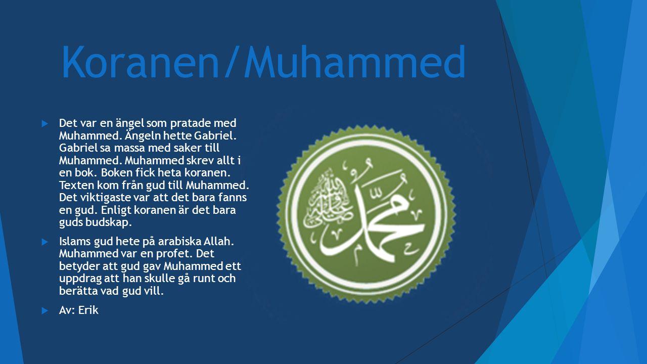 Koranen/Muhammed  Det var en ängel som pratade med Muhammed. Ängeln hette Gabriel. Gabriel sa massa med saker till Muhammed. Muhammed skrev allt i en