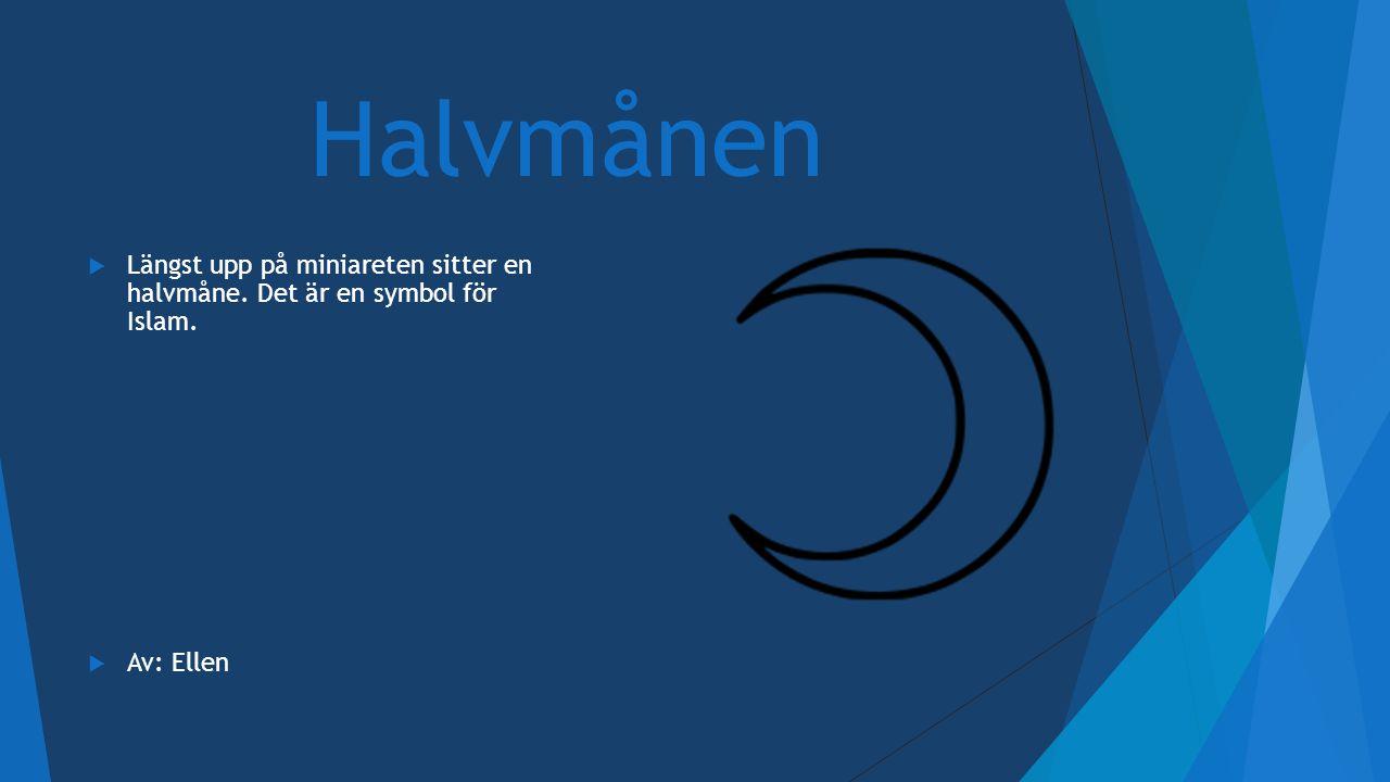 Halvmånen  Längst upp på miniareten sitter en halvmåne. Det är en symbol för Islam.  Av: Ellen