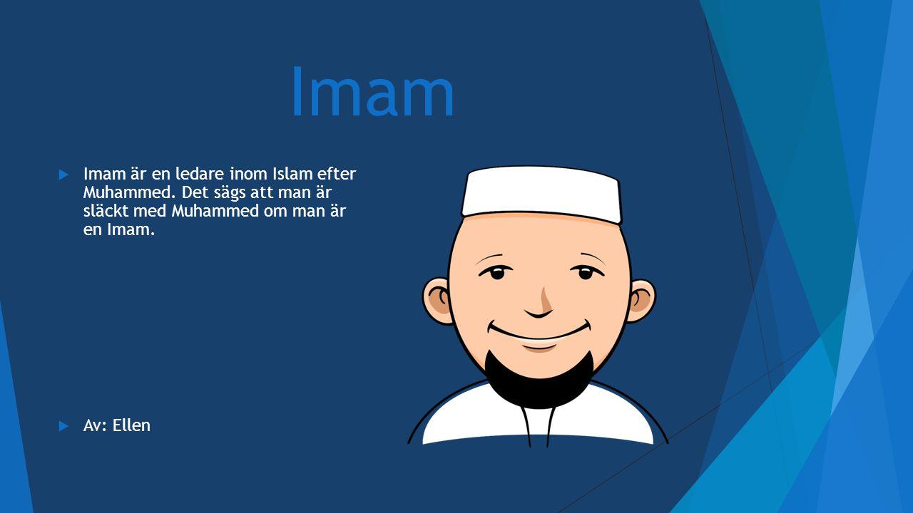 Imam  Imam är en ledare inom Islam efter Muhammed. Det sägs att man är släckt med Muhammed om man är en Imam.  Av: Ellen