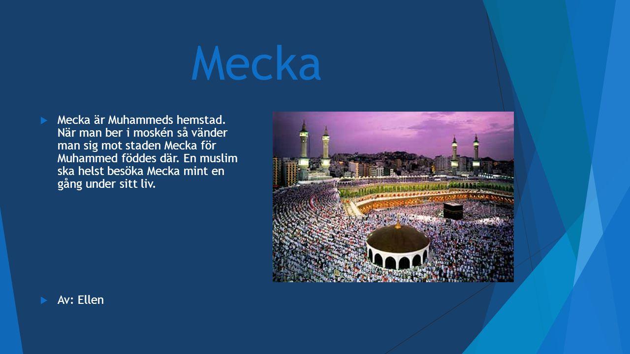 Mecka  Mecka är Muhammeds hemstad. När man ber i moskén så vänder man sig mot staden Mecka för Muhammed föddes där. En muslim ska helst besöka Mecka