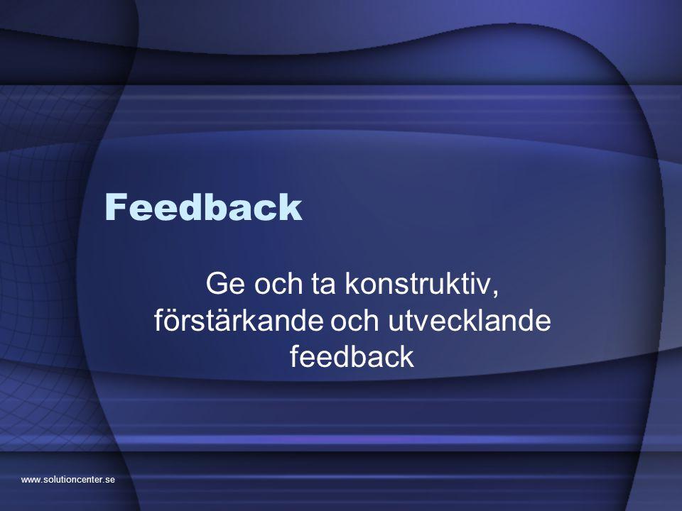 www.solutioncenter.se Feedback Ge och ta konstruktiv, förstärkande och utvecklande feedback