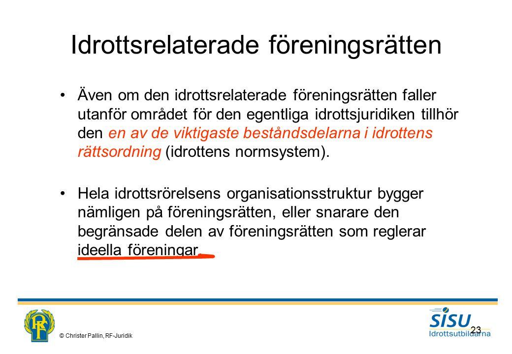 © Christer Pallin, RF-Juridik 23 Idrottsrelaterade föreningsrätten Även om den idrottsrelaterade föreningsrätten faller utanför området för den egentliga idrottsjuridiken tillhör den en av de viktigaste beståndsdelarna i idrottens rättsordning (idrottens normsystem).