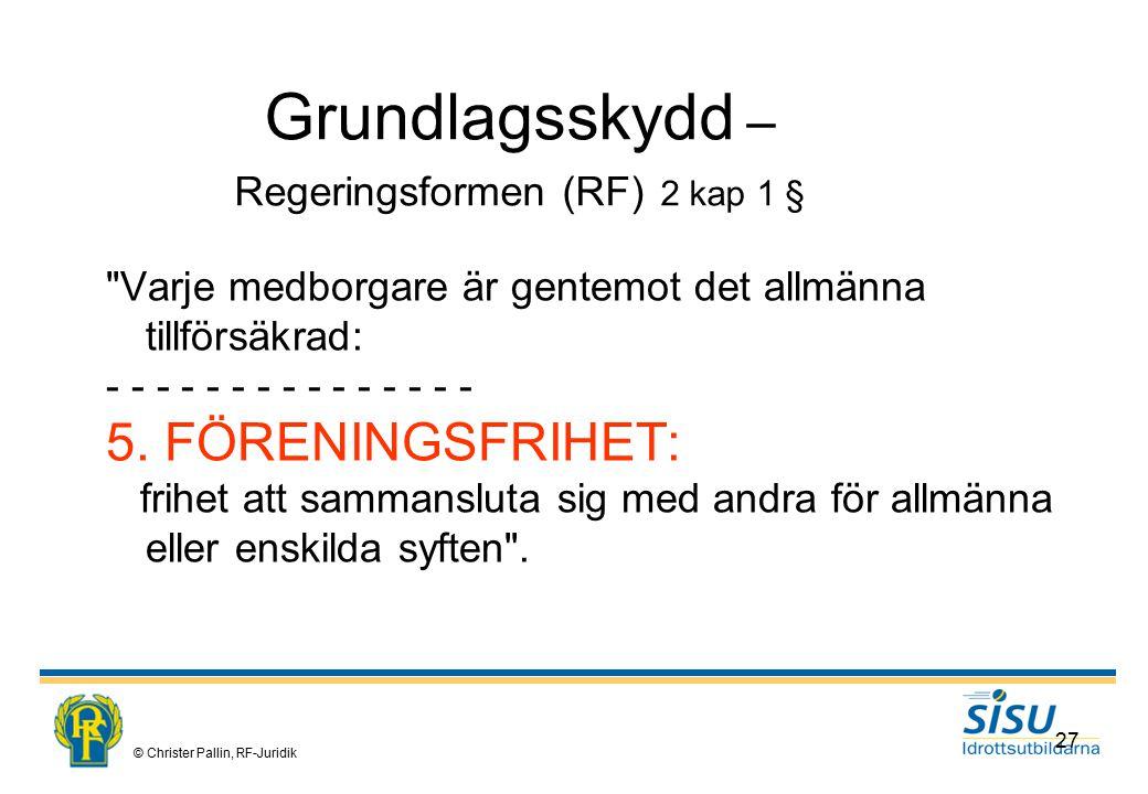 © Christer Pallin, RF-Juridik 27 Grundlagsskydd – Regeringsformen (RF) 2 kap 1 § Varje medborgare är gentemot det allmänna tillförsäkrad: - - - - - - - - - - - - - - - 5.