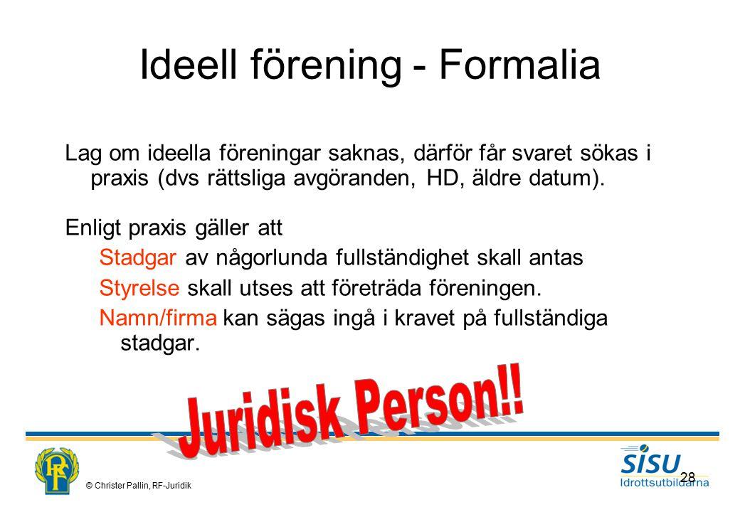 © Christer Pallin, RF-Juridik 28 Ideell förening - Formalia Lag om ideella föreningar saknas, därför får svaret sökas i praxis (dvs rättsliga avgöranden, HD, äldre datum).