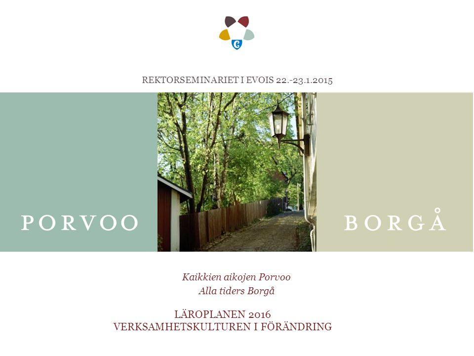Kaikkien aikojen Porvoo Alla tiders Borgå LÄROPLANEN 2016 VERKSAMHETSKULTUREN I FÖRÄNDRING REKTORSEMINARIET I EVOIS 22.-23.1.2015