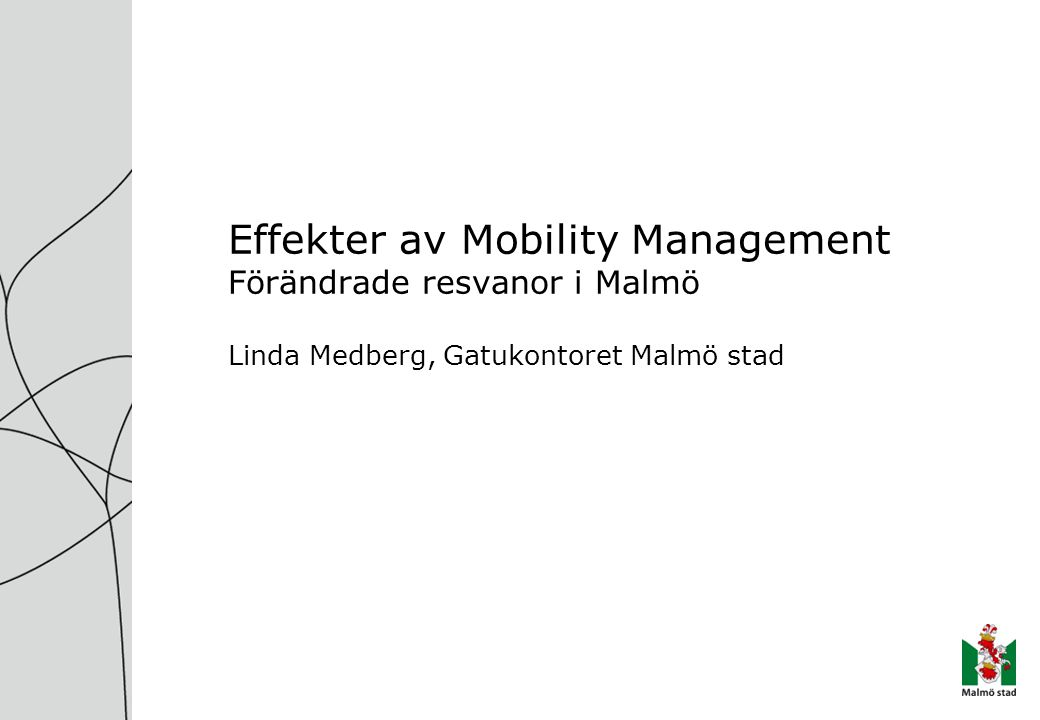 Effekter av Mobility Management Förändrade resvanor i Malmö Linda Medberg, Gatukontoret Malmö stad