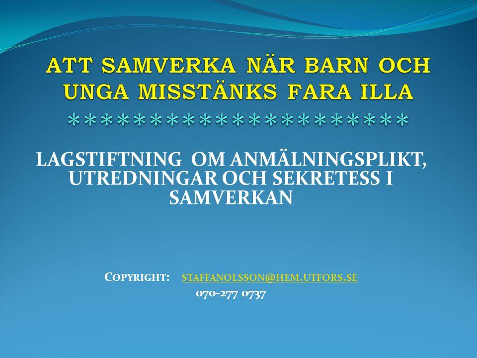 LAGSTIFTNING OM ANMÄLNINGSPLIKT, UTREDNINGAR OCH SEKRETESS I SAMVERKAN C OPYRIGHT : STAFFANOLSSON @ HEM. UTFORS. SE STAFFANOLSSON @ HEM. UTFORS. SE 07