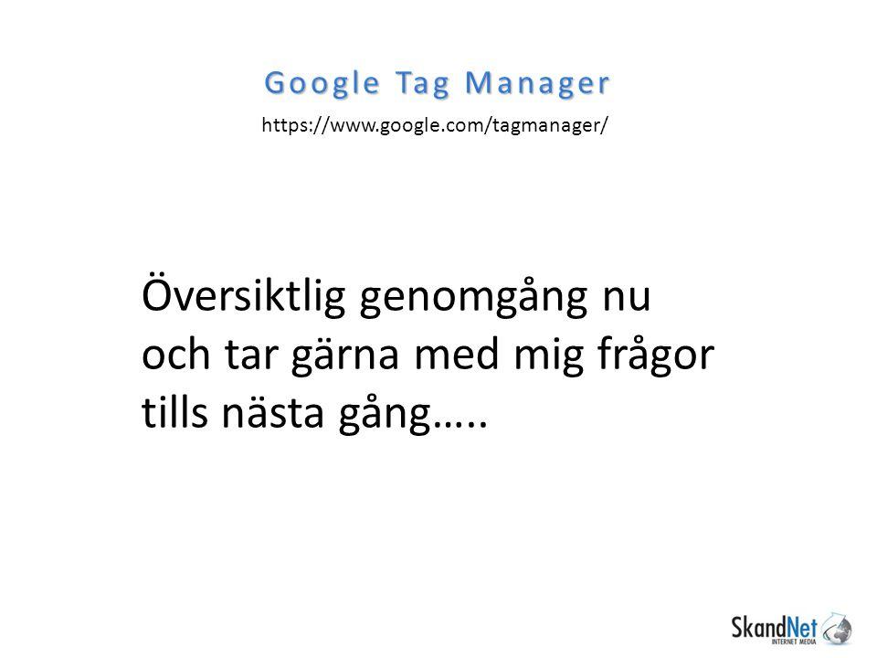 https://www.google.com/tagmanager/ Google Tag Manager Översiktlig genomgång nu och tar gärna med mig frågor tills nästa gång…..