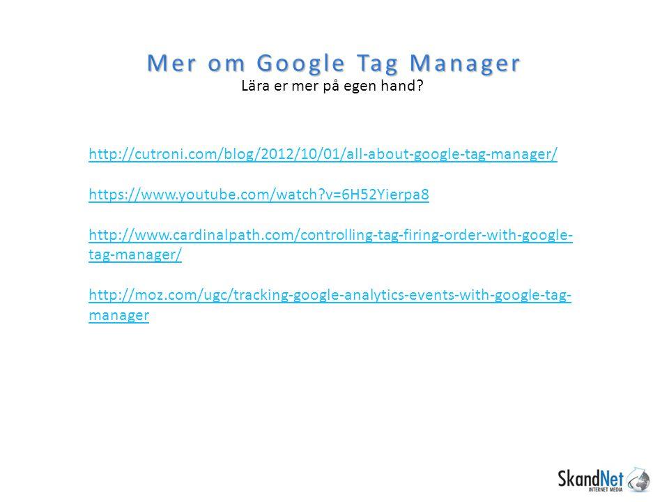 Mer om Google Tag Manager Lära er mer på egen hand? http://cutroni.com/blog/2012/10/01/all-about-google-tag-manager/ https://www.youtube.com/watch?v=6