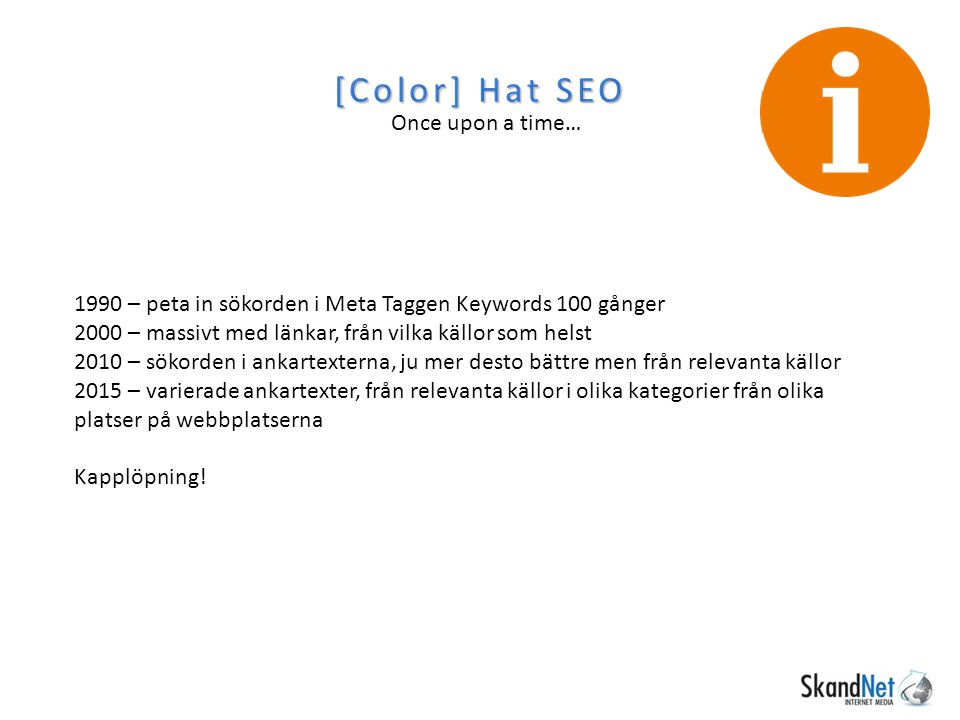 [Color] Hat SEO Once upon a time… 1990 – peta in sökorden i Meta Taggen Keywords 100 gånger 2000 – massivt med länkar, från vilka källor som helst 201