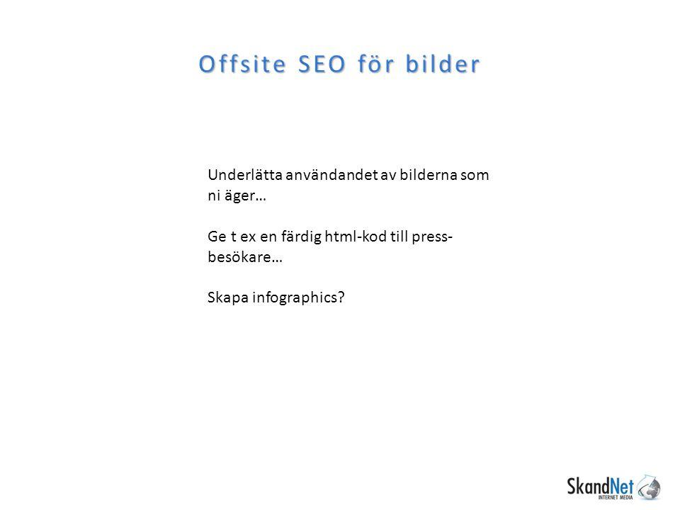 Offsite SEO för bilder Underlätta användandet av bilderna som ni äger… Ge t ex en färdig html-kod till press- besökare… Skapa infographics?