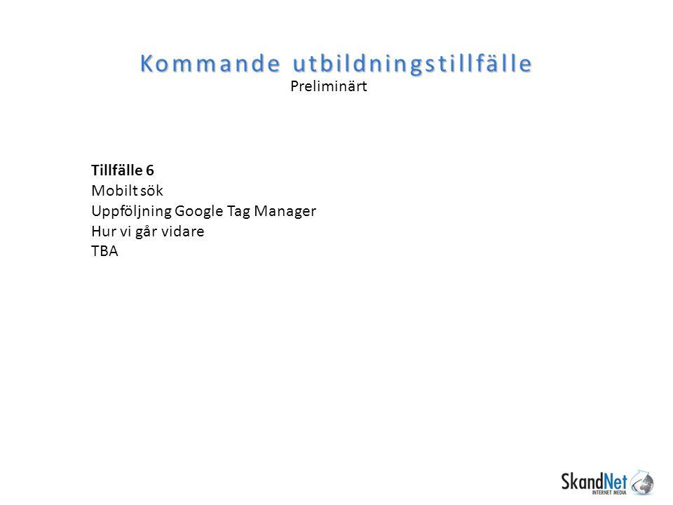 Kommande utbildningstillfälle Tillfälle 6 Mobilt sök Uppföljning Google Tag Manager Hur vi går vidare TBA Preliminärt