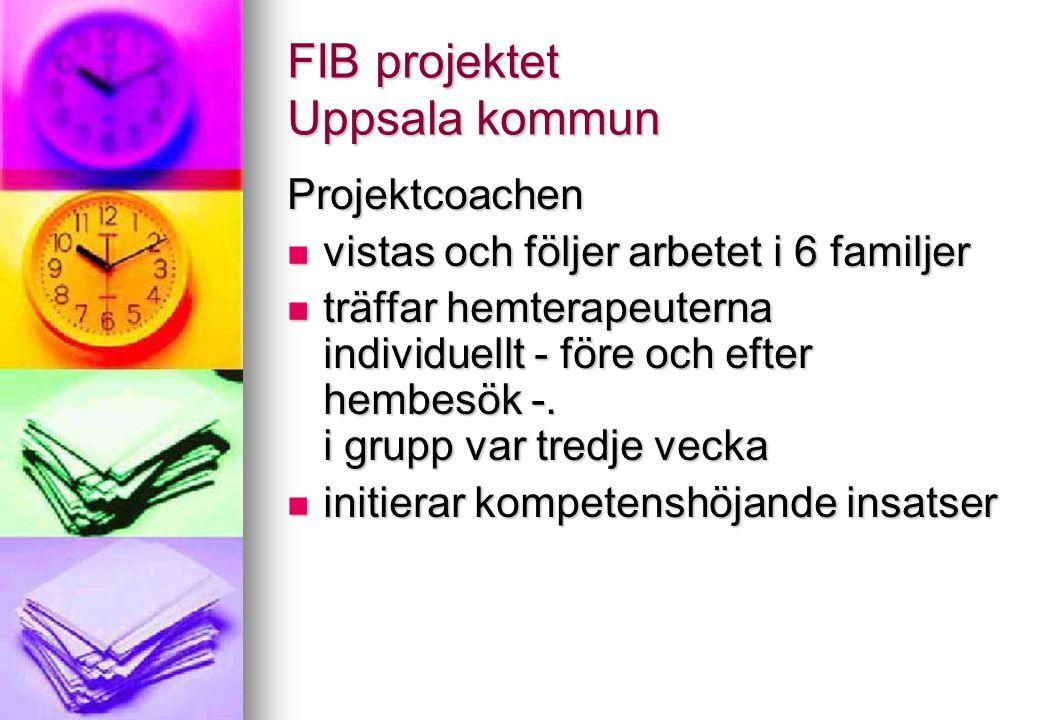 FIB projektet Uppsala kommun Projektcoachen vistas och följer arbetet i 6 familjer vistas och följer arbetet i 6 familjer träffar hemterapeuterna indi