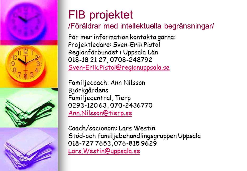 FIB projektet /Föräldrar med intellektuella begränsningar/ För mer information kontakta gärna: Projektledare: Sven-Erik Pistol Regionförbundet i Uppsa