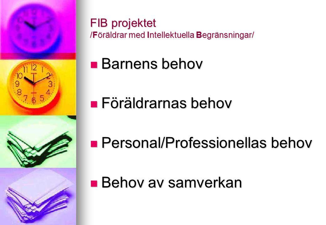 FIB projektet /Föräldrar med Intellektuella Begränsningar/ Barnens behov Barnens behov Föräldrarnas behov Föräldrarnas behov Personal/Professionellas