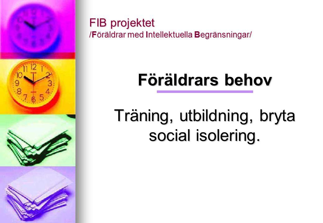 FIB projektet /Föräldrar med Intellektuella Begränsningar/ Föräldrars behov Träning, utbildning, bryta social isolering.