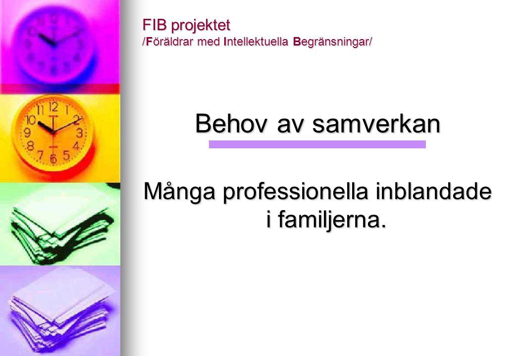 FIB projektet /Föräldrar med Intellektuella Begränsningar/ Behov av samverkan Många professionella inblandade i familjerna.