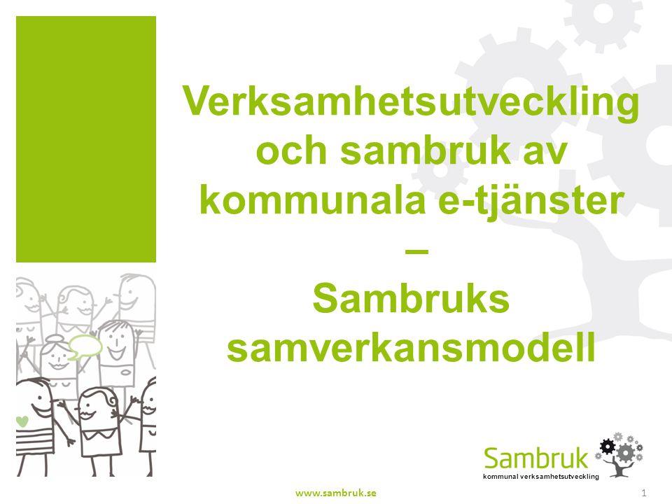 kommunal verksamhetsutveckling Verksamhetsutveckling och sambruk av kommunala e-tjänster – Sambruks samverkansmodell www.sambruk.se1