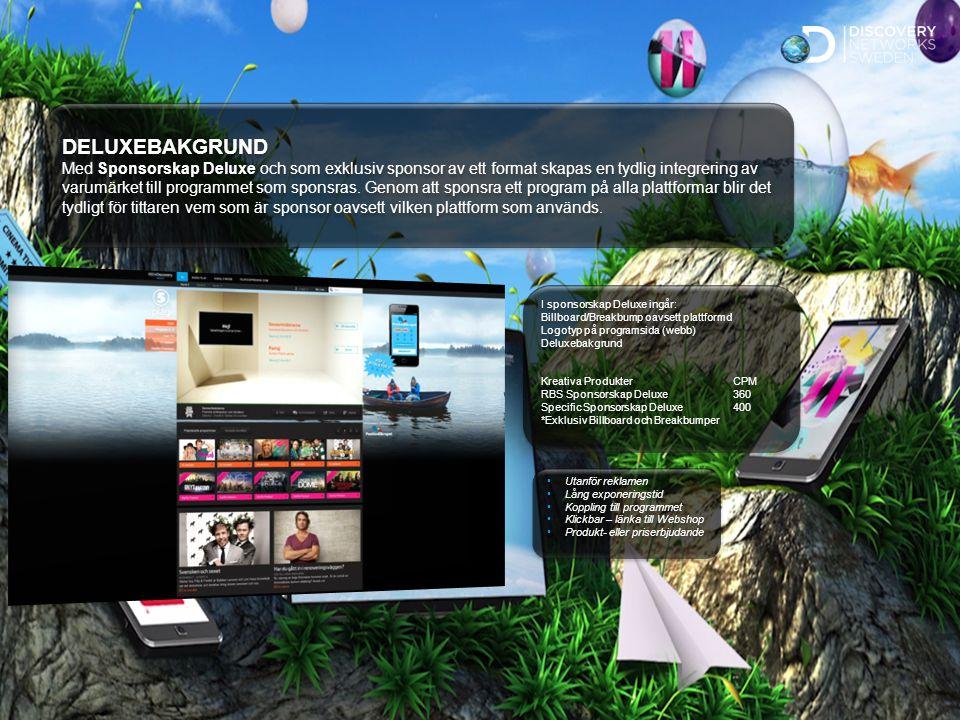 Sv Standard Utanför reklamen Lång exponeringstid Koppling till programmet Klickbar – länka till Webshop Produkt- eller priserbjudande Utanför reklamen Lång exponeringstid Koppling till programmet Klickbar – länka till Webshop Produkt- eller priserbjudande I sponsorskap Deluxe ingår: Billboard/Breakbump oavsett plattformd Logotyp på programsida (webb) Deluxebakgrund Kreativa ProdukterCPM RBS Sponsorskap Deluxe360 Specific Sponsorskap Deluxe400 *Exklusiv Billboard och Breakbumper I sponsorskap Deluxe ingår: Billboard/Breakbump oavsett plattformd Logotyp på programsida (webb) Deluxebakgrund Kreativa ProdukterCPM RBS Sponsorskap Deluxe360 Specific Sponsorskap Deluxe400 *Exklusiv Billboard och Breakbumper DELUXEBAKGRUND Med Sponsorskap Deluxe och som exklusiv sponsor av ett format skapas en tydlig integrering av varumärket till programmet som sponsras.
