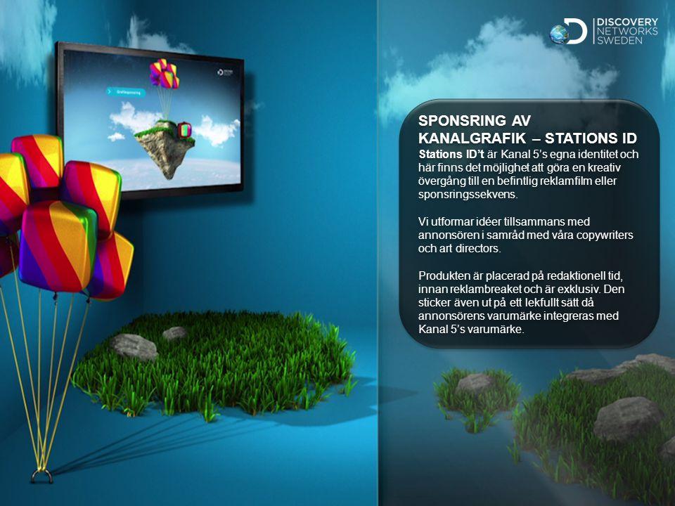 Sv Standard SPONSRING AV KANALGRAFIK – STATIONS ID Stations ID't är Kanal 5's egna identitet och här finns det möjlighet att göra en kreativ övergång till en befintlig reklamfilm eller sponsringssekvens.