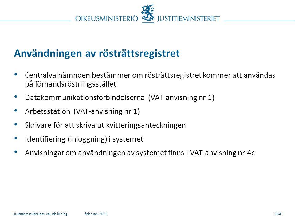 134 Användningen av rösträttsregistret Centralvalnämnden bestämmer om rösträttsregistret kommer att användas på förhandsröstningsstället Datakommunikationsförbindelserna (VAT-anvisning nr 1) Arbetsstation (VAT-anvisning nr 1) Skrivare för att skriva ut kvitteringsanteckningen Identifiering (inloggning) i systemet Anvisningar om användningen av systemet finns i VAT-anvisning nr 4c februari 2015Justitieministeriets valutbildning