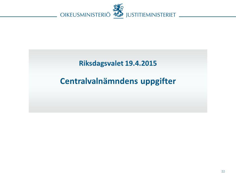 22 Riksdagsvalet 19.4.2015 Centralvalnämndens uppgifter