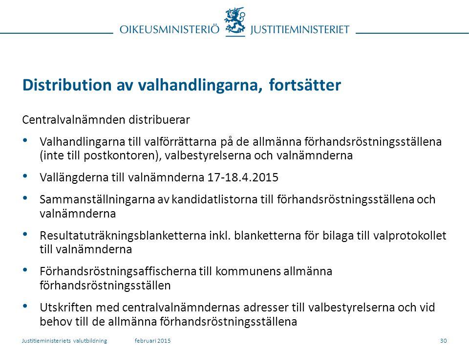 Distribution av valhandlingarna, fortsätter Centralvalnämnden distribuerar Valhandlingarna till valförrättarna på de allmänna förhandsröstningsställena (inte till postkontoren), valbestyrelserna och valnämnderna Vallängderna till valnämnderna 17-18.4.2015 Sammanställningarna av kandidatlistorna till förhandsröstningsställena och valnämnderna Resultatuträkningsblanketterna inkl.