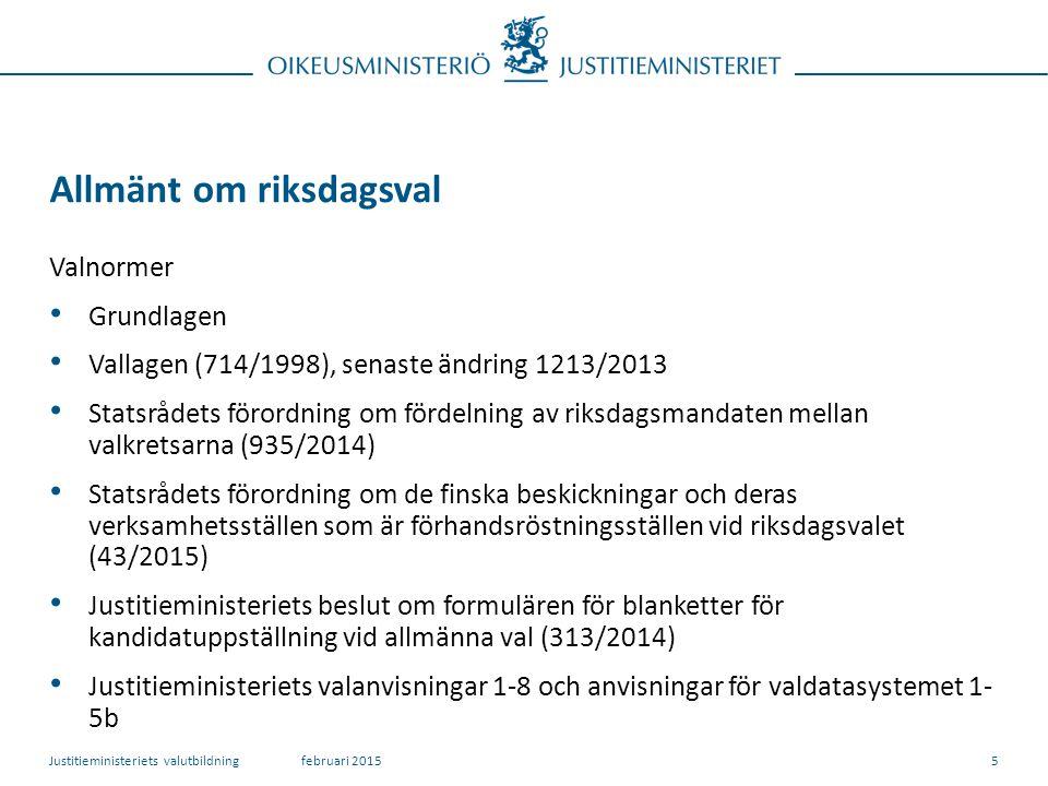 Allmänt om riksdagsval Valnormer Grundlagen Vallagen (714/1998), senaste ändring 1213/2013 Statsrådets förordning om fördelning av riksdagsmandaten mellan valkretsarna (935/2014) Statsrådets förordning om de finska beskickningar och deras verksamhetsställen som är förhandsröstningsställen vid riksdagsvalet (43/2015) Justitieministeriets beslut om formulären för blanketter för kandidatuppställning vid allmänna val (313/2014) Justitieministeriets valanvisningar 1-8 och anvisningar för valdatasystemet 1- 5b februari 2015Justitieministeriets valutbildning5