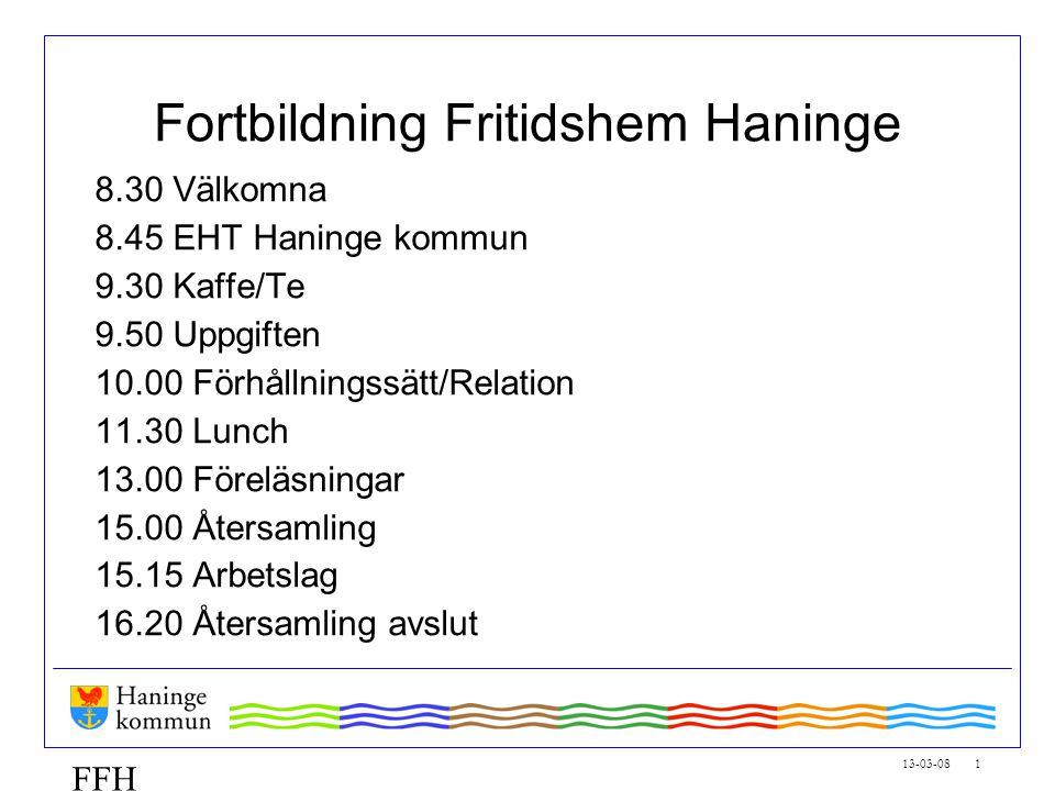 13-03-08 1 FFH Fortbildning Fritidshem Haninge 8.30 Välkomna 8.45 EHT Haninge kommun 9.30 Kaffe/Te 9.50 Uppgiften 10.00 Förhållningssätt/Relation 11.3