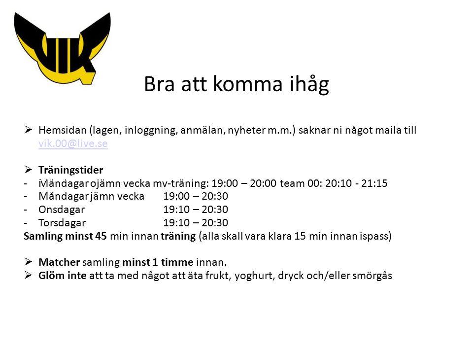Bra att komma ihåg  Hemsidan (lagen, inloggning, anmälan, nyheter m.m.) saknar ni något maila till vik.00@live.se vik.00@live.se  Träningstider -Måndagar ojämn vecka mv-träning: 19:00 – 20:00 team 00: 20:10 - 21:15 -Måndagar jämn vecka 19:00 – 20:30 -Onsdagar 19:10 – 20:30 -Torsdagar19:10 – 20:30 Samling minst 45 min innan träning (alla skall vara klara 15 min innan ispass)  Matcher samling minst 1 timme innan.