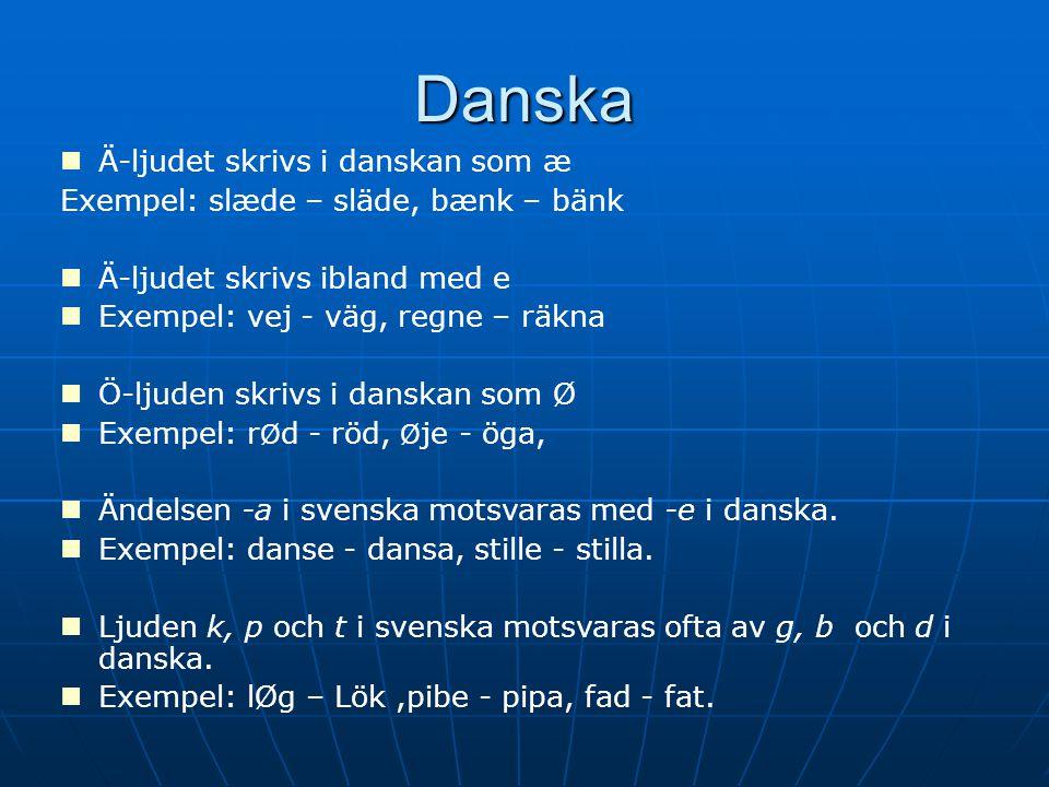 Danska Ä-ljudet skrivs i danskan som æ Exempel: slæde – släde, bænk – bänk Ä-ljudet skrivs ibland med e Exempel: vej - väg, regne – räkna Ö-ljuden skrivs i danskan som Ø Exempel: r Ø d - röd, Ø je - öga, Ändelsen -a i svenska motsvaras med -e i danska.