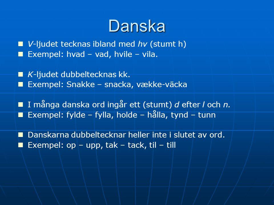 Danska V-ljudet tecknas ibland med hv (stumt h) Exempel: hvad – vad, hvile – vila. K-ljudet dubbeltecknas kk. Exempel: Snakke – snacka, vække-väcka I