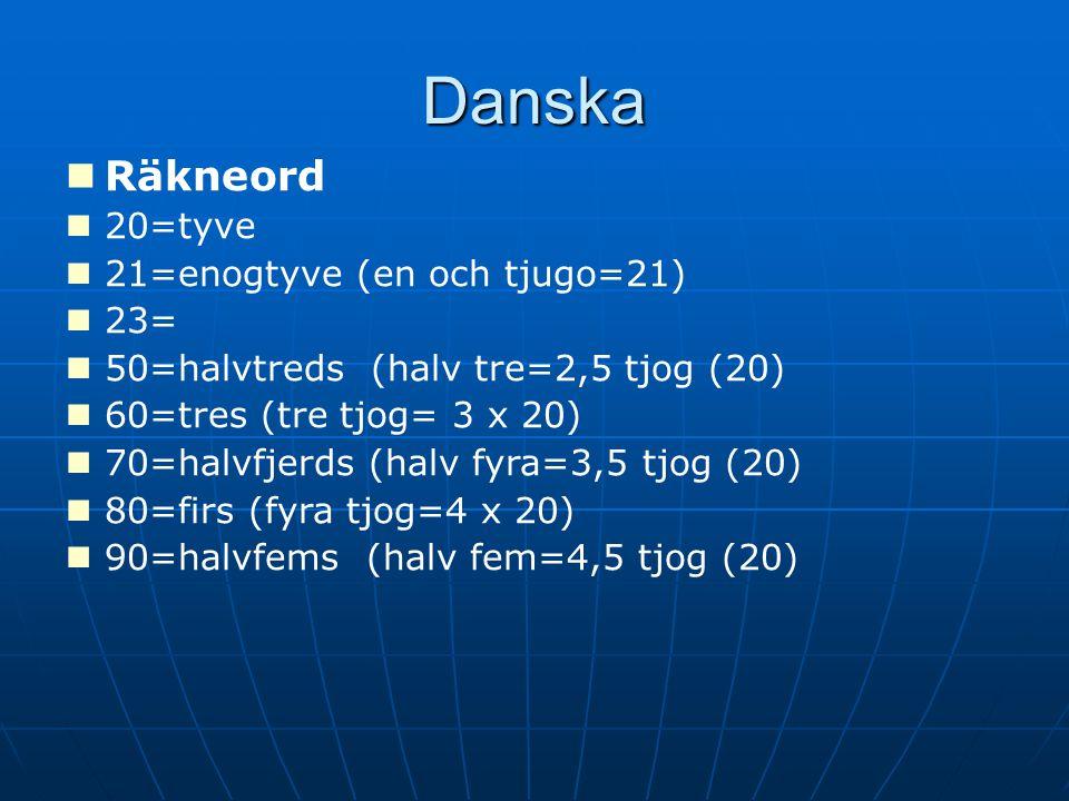 Danska Räkneord 20=tyve 21=enogtyve (en och tjugo=21) 23= 50=halvtreds (halv tre=2,5 tjog (20) 60=tres (tre tjog= 3 x 20) 70=halvfjerds (halv fyra=3,5 tjog (20) 80=firs (fyra tjog=4 x 20) 90=halvfems (halv fem=4,5 tjog (20)