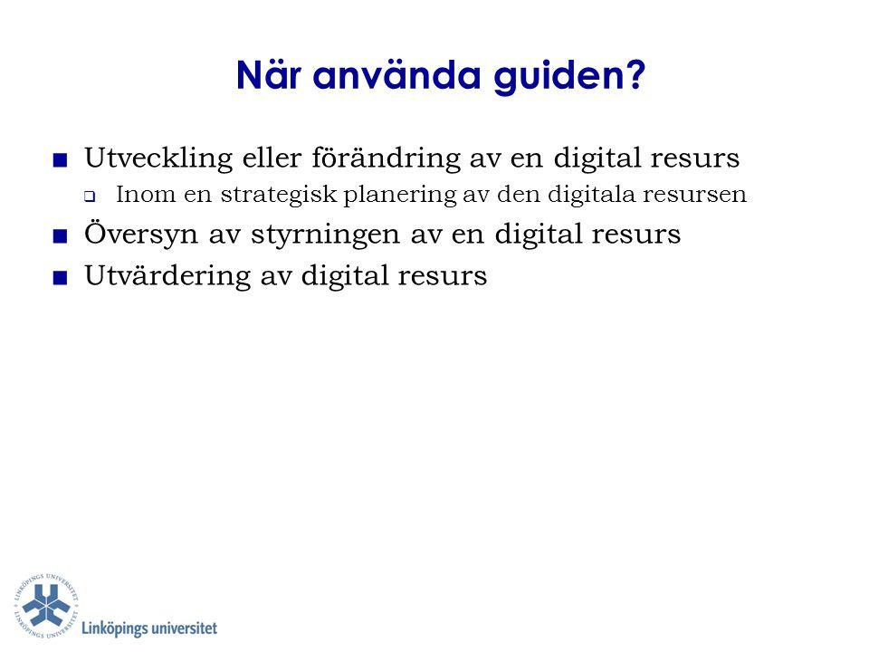 När använda guiden? ■ Utveckling eller förändring av en digital resurs  Inom en strategisk planering av den digitala resursen ■ Översyn av styrningen