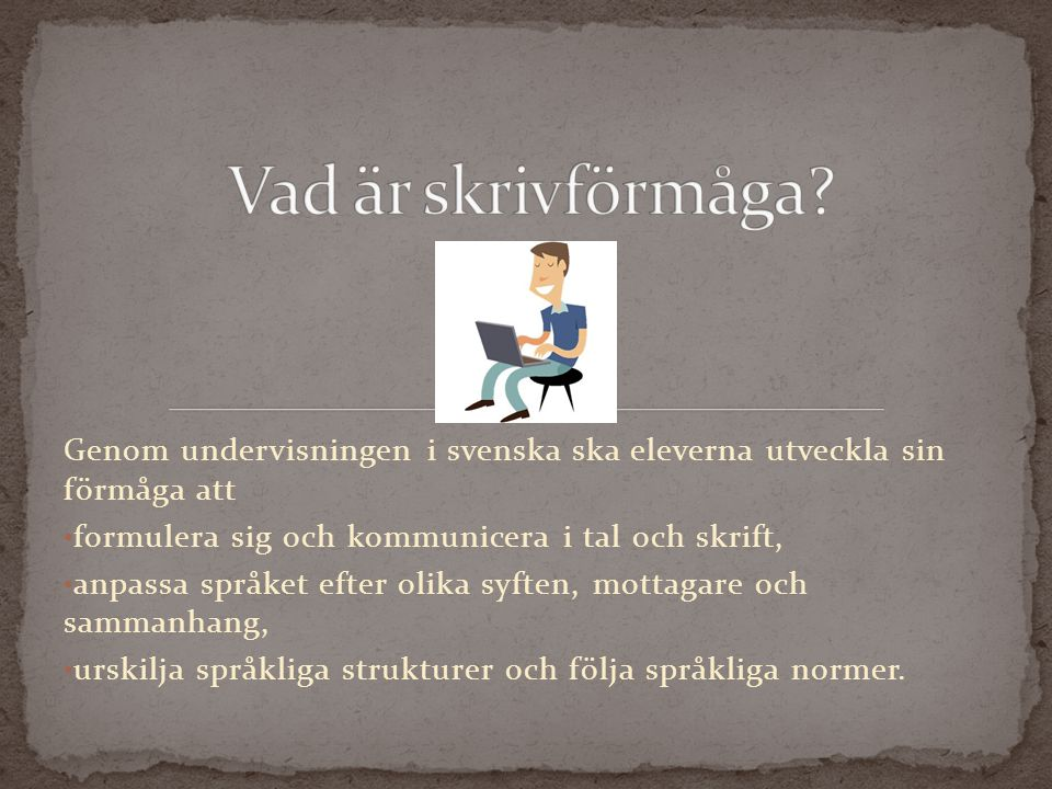 Genom undervisningen i svenska ska eleverna utveckla sin förmåga att formulera sig och kommunicera i tal och skrift, anpassa språket efter olika syften, mottagare och sammanhang, urskilja språkliga strukturer och följa språkliga normer.