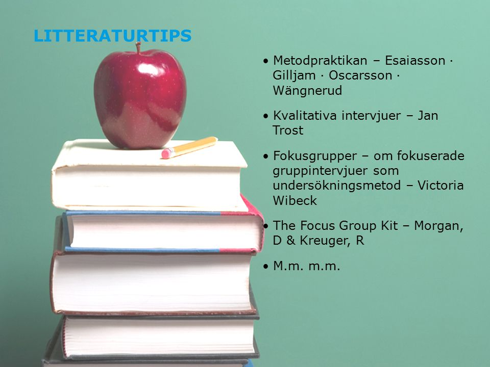 LITTERATURTIPS Metodpraktikan – Esaiasson · Gilljam · Oscarsson · Wängnerud Kvalitativa intervjuer – Jan Trost Fokusgrupper – om fokuserade gruppintervjuer som undersökningsmetod – Victoria Wibeck The Focus Group Kit – Morgan, D & Kreuger, R M.m.