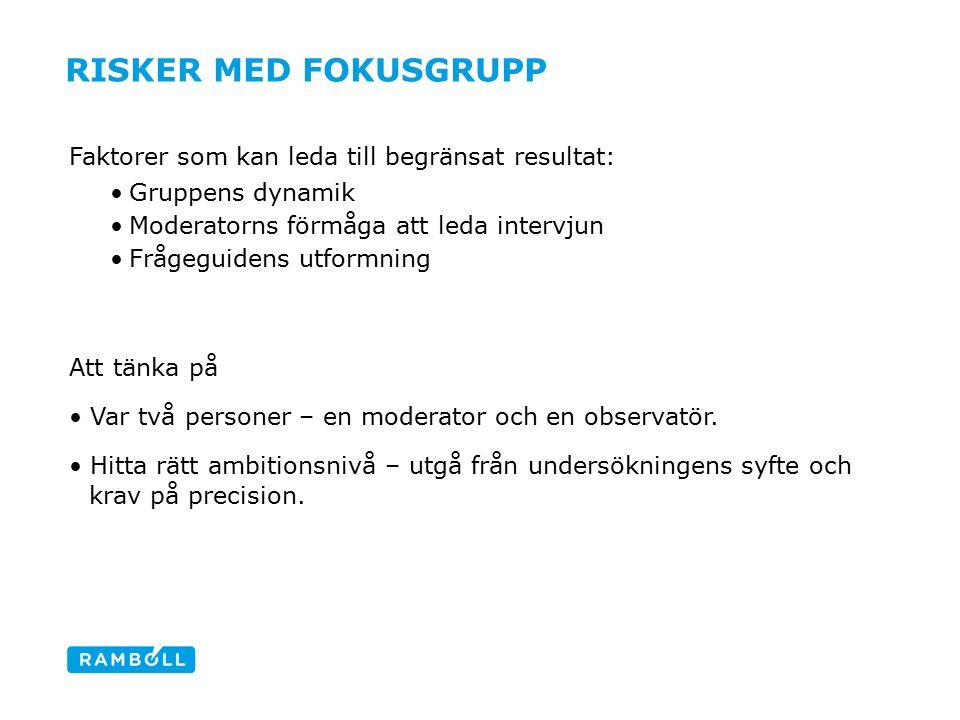 RISKER MED FOKUSGRUPP Faktorer som kan leda till begränsat resultat: Gruppens dynamik Moderatorns förmåga att leda intervjun Frågeguidens utformning Att tänka på Var två personer – en moderator och en observatör.