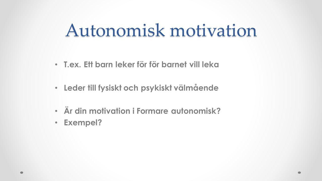 Autonomisk motivation T.ex. Ett barn leker för för barnet vill leka Leder till fysiskt och psykiskt välmående Är din motivation i Formare autonomisk?