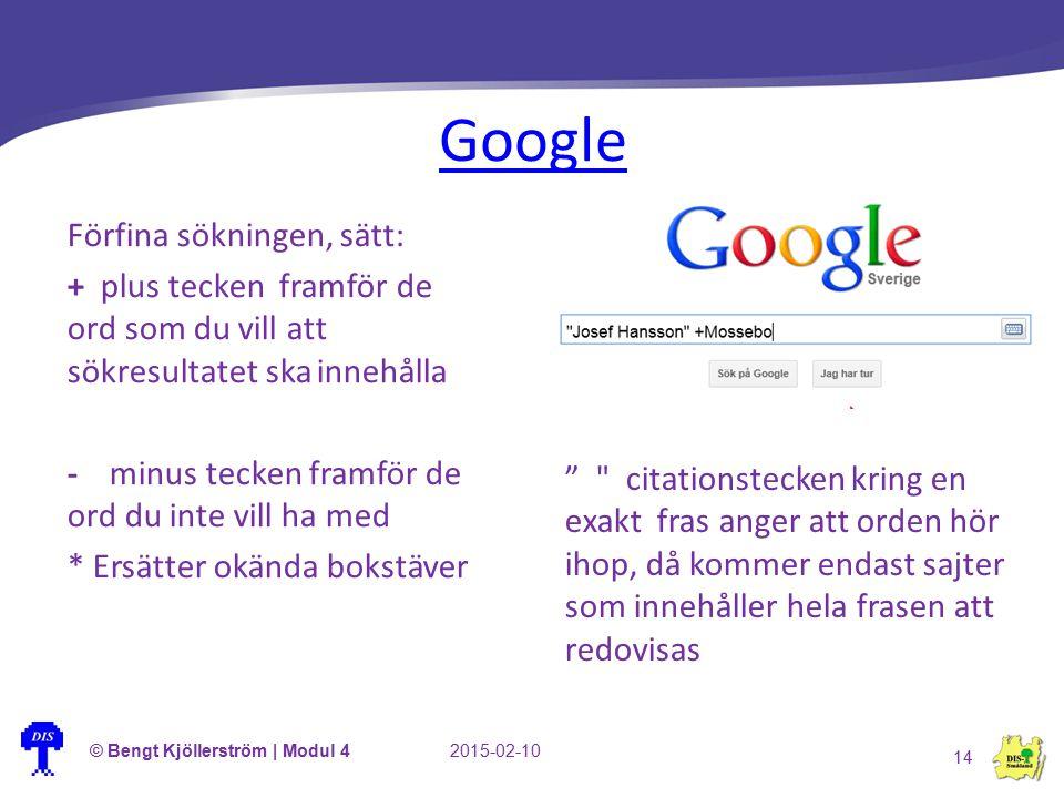 Google © Bengt Kjöllerström | Modul 42015-02-10 14 Förfina sökningen, sätt: + plus tecken framför de ord som du vill att sökresultatet ska innehålla -