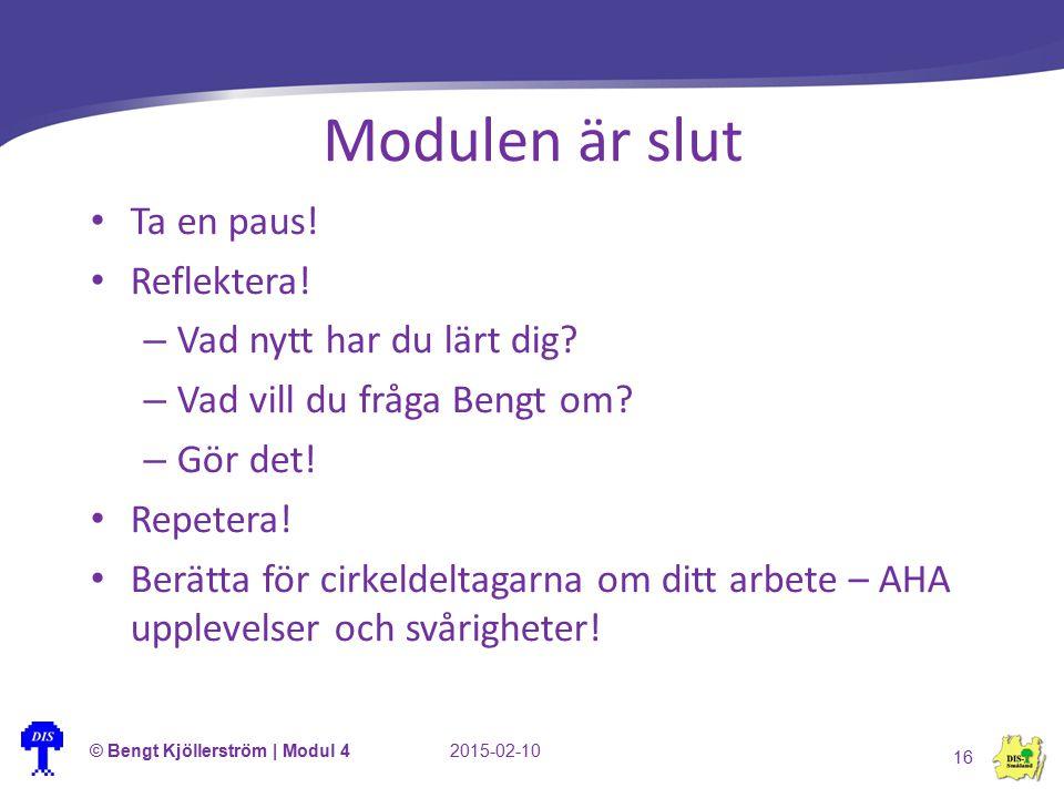 Modulen är slut © Bengt Kjöllerström | Modul 42015-02-10 16 Ta en paus! Reflektera! – Vad nytt har du lärt dig? – Vad vill du fråga Bengt om? – Gör de