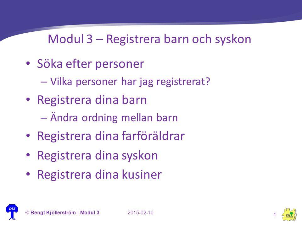 © Bengt Kjöllerström | Modul 32015-02-10 4 Modul 3 – Registrera barn och syskon Söka efter personer – Vilka personer har jag registrerat? Registrera d