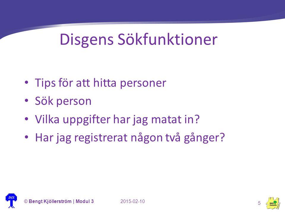 © Bengt Kjöllerström | Modul 32015-02-10 5 Disgens Sökfunktioner Tips för att hitta personer Sök person Vilka uppgifter har jag matat in? Har jag regi