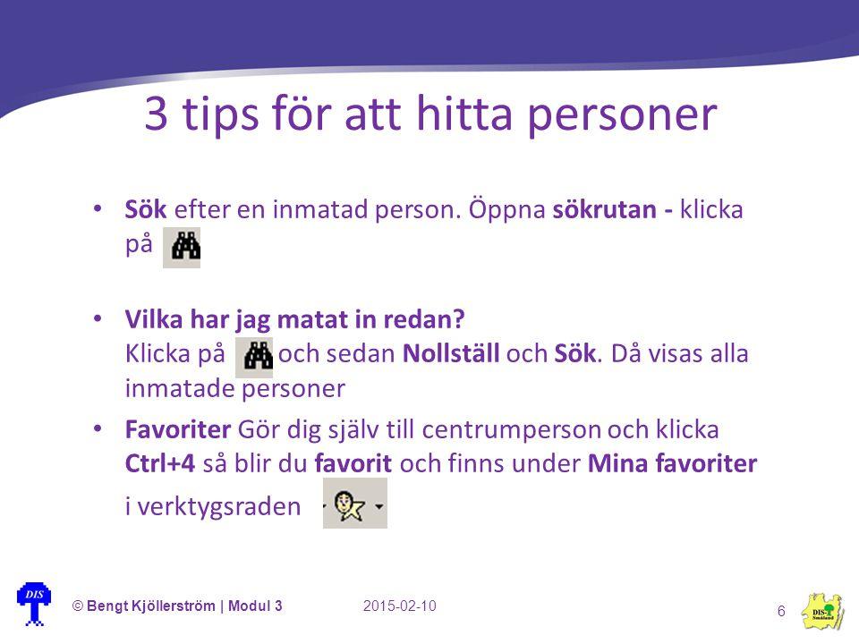 3 tips för att hitta personer © Bengt Kjöllerström | Modul 32015-02-10 6 Sök efter en inmatad person. Öppna sökrutan - klicka på Vilka har jag matat i