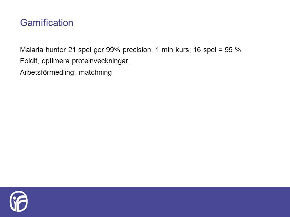 Gamification Malaria hunter 21 spel ger 99% precision, 1 min kurs; 16 spel = 99 % Foldit, optimera proteinveckningar. Arbetsförmedling, matchning