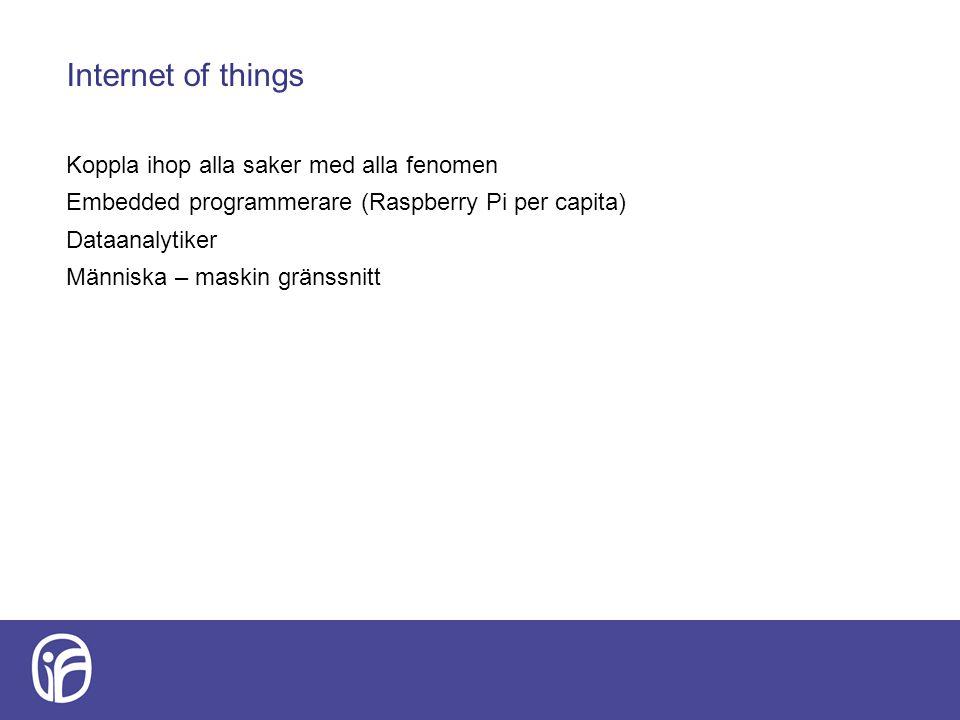 Internet of things Koppla ihop alla saker med alla fenomen Embedded programmerare (Raspberry Pi per capita) Dataanalytiker Människa – maskin gränssnit