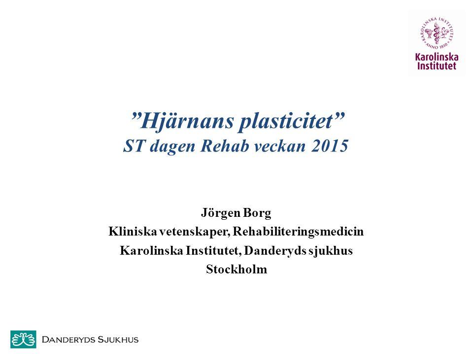 """""""Hjärnans plasticitet"""" ST dagen Rehab veckan 2015 Jörgen Borg Kliniska vetenskaper, Rehabiliteringsmedicin Karolinska Institutet, Danderyds sjukhus St"""